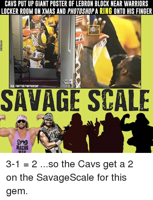 Cavs, Memes, and Fingering: CAVS PUTUP GIANT POSTER OF LEBRON BLOCK NEAR WARRIORS  LOCKER ROOM ON XMAS AND PHOTOSHOPA RING ONTO HIS FINGER  VIA: TWITTERITWITHERSAP  SAVAGE SCALE  MACHO  RAAT 3-1 = 2 ...so the Cavs get a 2 on the SavageScale for this gem.