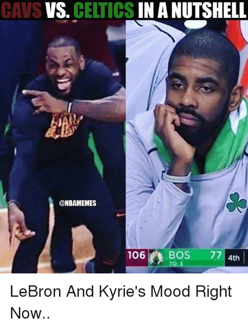 Cavs, Mood, and Nba: CAVS VS. CELTICS IN A NUTSHELL  @NBAMEMES  106 A BOS  77/ 4th | LeBron And Kyrie's Mood Right Now..