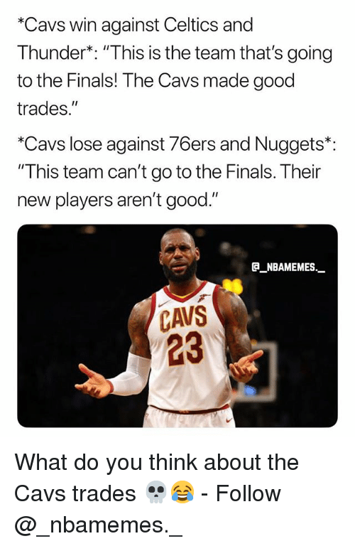 "Philadelphia 76ers, Cavs, and Finals: *Cavs win against Celtics and  Thunder*: ""This is the team that's going  to the Finals! The Cavs made good  trades.""  *Cavs lose against 76ers and Nuggets*:  ""This team can't go to the Finals. Their  new players aren't good.""  a NBAMEMES.  CAVS  23 What do you think about the Cavs trades 💀😂 - Follow @_nbamemes._"