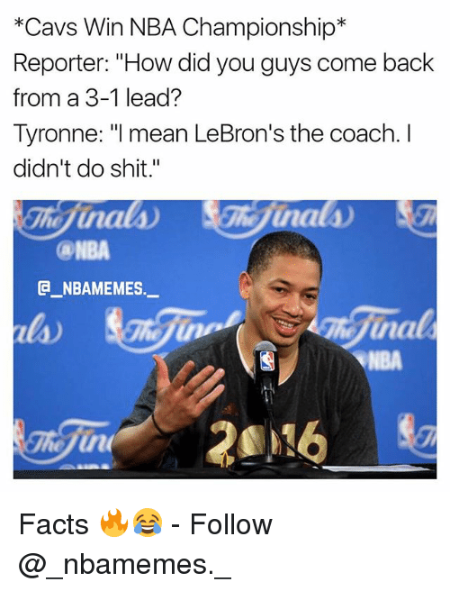 "Cavs, Facts, and Memes: *Cavs Win NBA Championship*  Reporter: ""How did you guys come back  from a 3-1 lead?  Tyronne: ""l mean LeBron's the coach. I  didn't do shit.""  NBA  @_ABAMEMES.ㅡ  na  NBA Facts 🔥😂 - Follow @_nbamemes._"