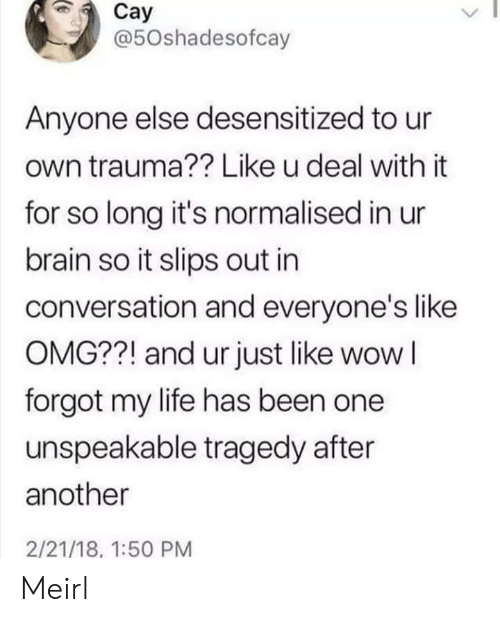Like Omg: Cay  @50shadesofcay  Anyone else desensitized to ur  own trauma?? Like u deal with it  for so long it's normalised in ur  brain so it slips out in  conversation and everyone's like  OMG??! and ur just like wow I  forgot my life has been one  unspeakable tragedy after  another  2/21/18, 1:50 PM Meirl