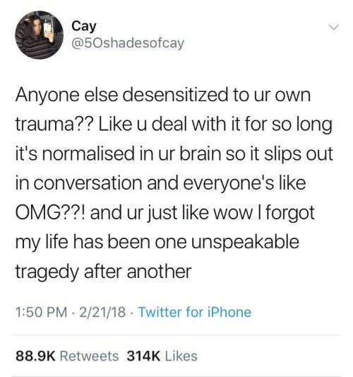 Like Omg: Cay  @5Oshadesofcay  Anyone else desensitized to ur own  trauma?? Like u deal with it for so long  it's normalised in ur brain so it slips out  in conversation and everyone's like  OMG??! and ur just like wow I forgot  my life has been one unspeakable  tragedy after another  1:50 PM -2/21/18 Twitter for iPhone  88.9K Retweets 314K Likes