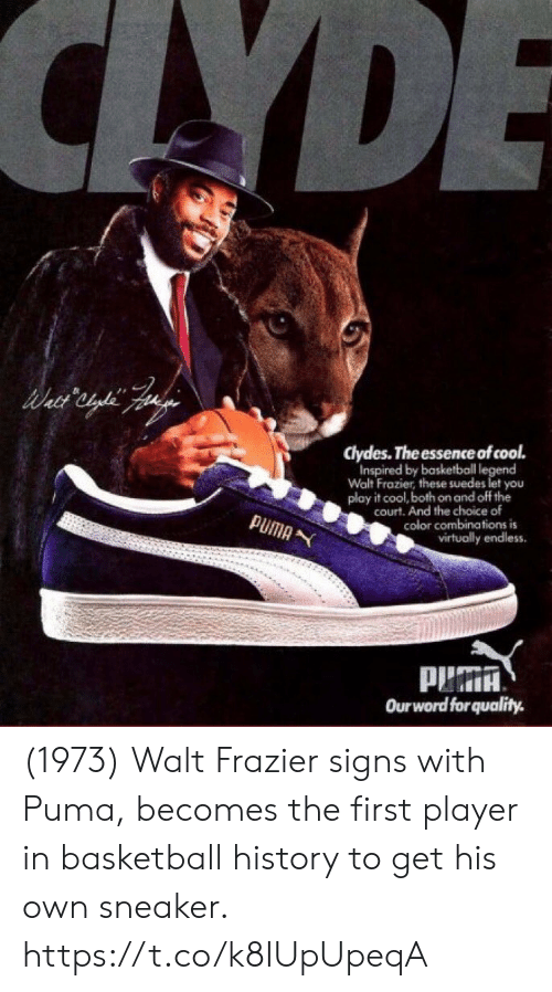 play it: CAYDE  clydes. The essence of cool.  Inspired by basketball legend  Walt Frazier, these suedes let you  play it cool, both on and off the  court. And the choice of  color combinations is  virtually endless  PUMA  Ourword forquality. (1973) Walt Frazier signs with Puma, becomes the first player in basketball history to get his own sneaker. https://t.co/k8IUpUpeqA