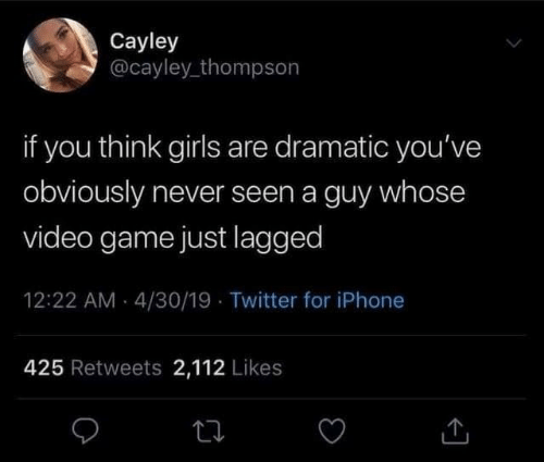 Thompson: Cayley  @cayley_thompson  if you think girls are dramatic you've  obviously never seen a guy whose  video game just lagged  12:22 AM - 4/30/19 · Twitter for iPhone  425 Retweets 2,112 Likes