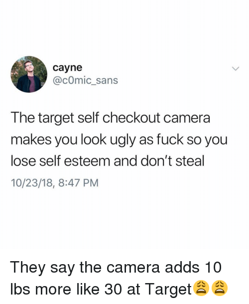 comic sans: cayne  @cOmic_sans  The target self checkout camera  makes you look ugly as fuck so you  lose self esteem and don't steal  10/23/18, 8:47 PM They say the camera adds 10 lbs more like 30 at Target😩😩