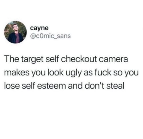 comic sans: cayne  @cOmic_sans  The target self checkout camera  makes you look ugly as fuck so you  lose self esteem and don't steal