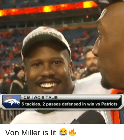 Aqib Talib: CB AQIB TALIB  5 tackles, 2 passes defensed in win vs Patriots Von Miller is lit 😂️🔥️