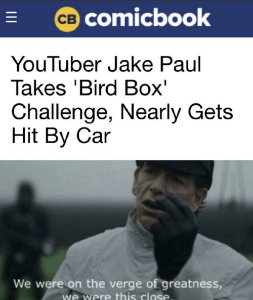 Jake Paul: CB COmicbook  YouTuber Jake Paul  Takes 'Bird Box'  Challenge, Nearly Gets  Hit By Car  We were on the verge of greatness,  we were this close  I