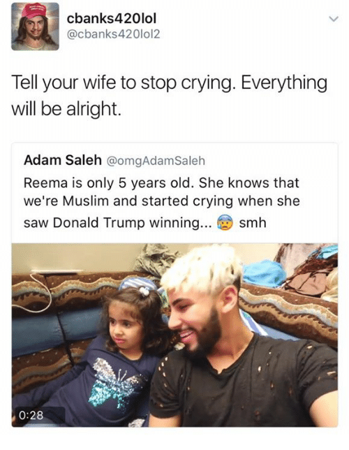 Trump Winning: cbanks420lol  @cbanks420lol2  Tell your wife to stop crying. Everything  will be alright  Adam Saleh  @omgAdamsaleh  Reema is only 5 years old. She knows that  we're Muslim and started crying when she  saw Donald Trump winning  Sm  0:28