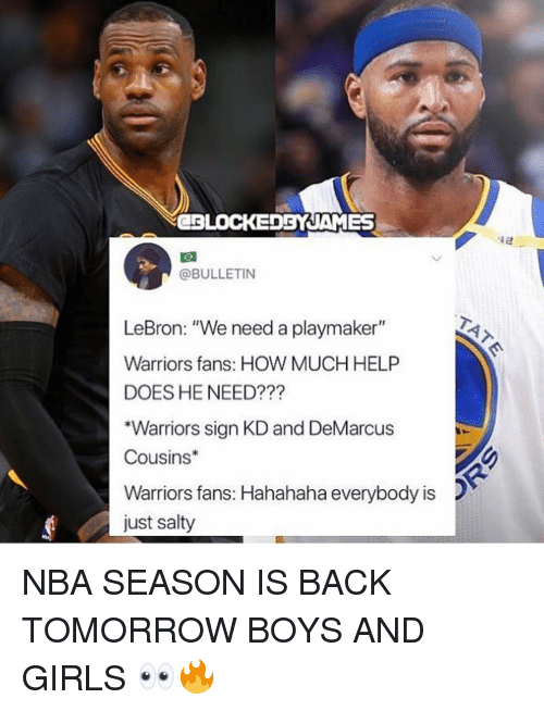 """warriors fans: CBLOCEDBYJAMES  @BULLETIN  LeBron: """"We need a playmaker""""  Warriors fans: HOW MUCH HELP  DOES HE NEED???  """"Warriors sign KD and DeMarcus  Cousins  Warriors fans: Hahahaha everybody is  just salty NBA SEASON IS BACK TOMORROW BOYS AND GIRLS 👀🔥"""