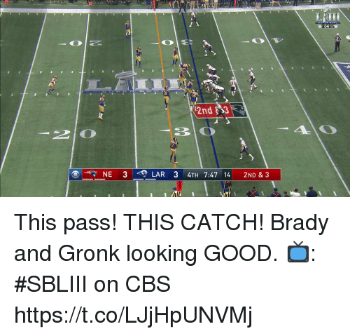gronk: CBS  2nd $3  NE 3  LAR 3 4TH 7:47 14 2ND & 3 This pass! THIS CATCH!  Brady and Gronk looking GOOD.  📺: #SBLIII on CBS https://t.co/LJjHpUNVMj