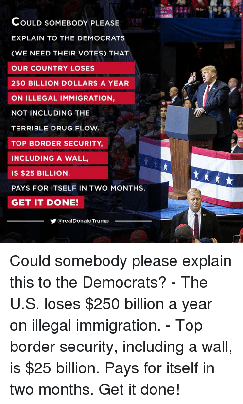 Immigration: cBS  COULD SOMEBODY PLEASE  EXPLAIN TO THE DEMOCRATS  (WE NEED THEIR VOTES) THAT  OUR COUNTRY LOSES  250 BILLION DOLLARS A YEAR  ON ILLEGAL IMMIGRATION,  NOT INCLUDING THE  TERRIBLE DRUG FLOW  TOP BORDER SECURITY  INCLUDING A WALL,  IS $25 BILLION  PAYS FOR ITSELF IN TWO MONTHS.  GET IT DONE!  @realDonaldTrump Could somebody please explain this to the Democrats?  - The U.S. loses $250 billion a year on illegal immigration.  - Top border security, including a wall, is $25 billion.   Pays for itself in two months. Get it done!