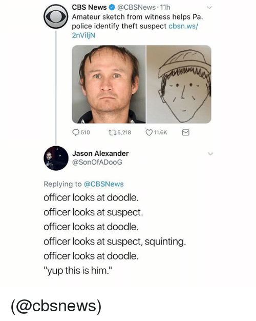 "Jason Alexander, News, and Police: CBS News @CBSNews-11 h  Amateur sketch from witness helps Pa.  police identify theft suspect cbsn.ws/  2nViljN  510ロ5,218 11.6K  Jason Alexander  @SonOfADooG  Replying to @CBSNews  officer looks at doodle.  officer looks at suspect.  officer looks at doodle.  officer looks at suspect, squinting.  officer looks at doodle.  ""yup this is him."" (@cbsnews)"