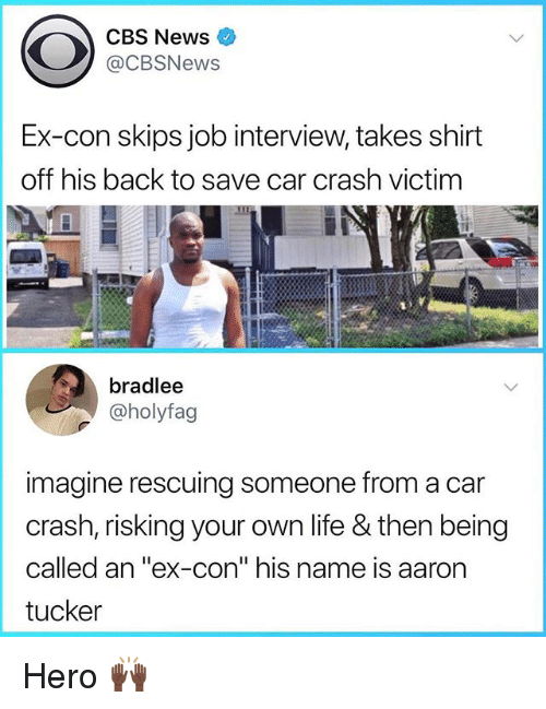 "Job Interview, Life, and News: CBS News  @CBSNews  Ex-con skips job interview, takes shirt  off his back to save car crash victim  bradlee  @holyfag  imagine rescuing someone from a car  crash, risking your own life & then being  called an ""ex-con"" his name is aaron  tucker Hero 🙌🏿"