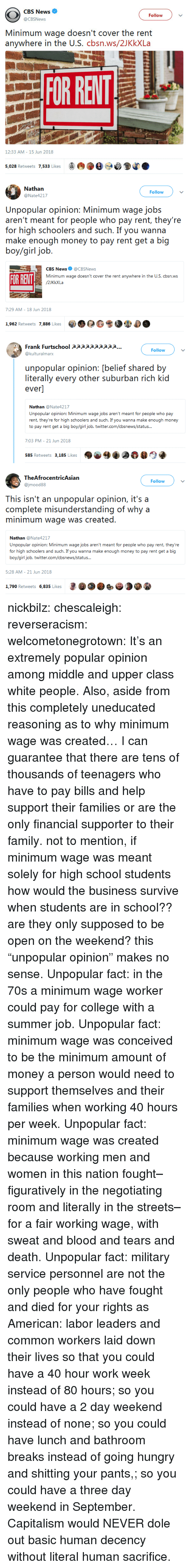 "Rich Kid: CBS News  @CBSNews  Follow  Minimum wage doesn't cover the rent  anywhere in the U.S. cbsn.ws/2JKkXLa  OR RELT  12:33 AM - 15 Jun 2018  5,028 Retweets 7,533 Likes   Nathan  @Nate4217  Follow  Unpopular opinion: Minimum wage jobs  aren'i rncai for people who pay reni, they're  for high schoolers and such. If you wanna  boy/girl job.  CBS News@CBSNews  Minimum wage doesn't cover the rent anywhere in the U.S. cbsn.ws  FOR RENT  7:29 AM- 18 Jun 2018  1,962 Retweets 7,886 Likes  0 G  ザ  .   Frank Furtschool apppaaaapp...  @kulturalmarx  Follow  unpopular opinion: [belief shared by  literally every other suburban rich kid  ever]  Nathan @Nate4217  Unpopular opinion: Minimum wage jobs aren't meant for people who pay  rent, they're for high schoolers and such. If you wanna make enough money  nt get a big boy/girl job  7:03 PM- 21 Jun 2018  585 Retweets 3,185 Likes   TheAfrocentricAsian  @jmood88  Follow  This isn't an unpopular opinion, it's a  complete misunderstanding of why a  minimum wage was created.  Nathan @Nate4217  Unpopular opinion: Minimum wage jobs aren't meant for people who pay rent, they're  for high schoolers and such. If you wanna make enough money to pay rent get a big  boy/girl job. twitter.com/cbsnews/status  5:28 AM- 21 Jun 2018  1,790 Retweets 6,835 Likes nickbilz: chescaleigh:   reverseracism:  welcometonegrotown: It's an extremely popular opinion among middle and upper class white people. Also, aside from this completely uneducated reasoning as to why minimum wage was created…  I can guarantee that there are tens of thousands of teenagers who have to pay bills and help support their families or are the only financial supporter to their family.    not to mention, if minimum wage was meant solely for high school students how would the business survive when students are in school??  are they only supposed to be open on the weekend? this ""unpopular opinion"" makes no sense.    Unpopular fact: in the 70s a minimum wage worker could pay for college with a summer job.  Unpopular fact: minimum wage was conceived to be the minimum amount of money a person would need to support themselves and their families when working 40 hours per week. Unpopular fact: minimum wage was created because working men and women in this nation fought–figuratively in the negotiating room and literally in the streets–for a fair working wage, with sweat and blood and tears and death.  Unpopular fact: military service personnel are not the only people who have fought and died for your rights as American: labor leaders and common workers laid down their lives so that you could have a 40 hour work week instead of 80 hours; so you could have a 2 day weekend instead of none; so you could have lunch and bathroom breaks instead of going hungry and shitting your pants,; so you could have a three day weekend in September. Capitalism would NEVER dole out basic human decency without literal human sacrifice."