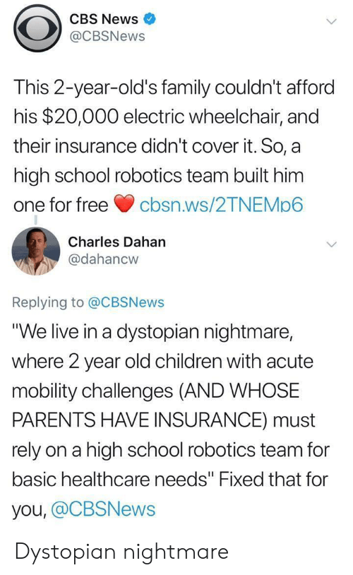 """2 Year Old: CBS News  @CBSNews  This 2-year-old's family couldn't afford  his $20,000 electric wheelchair, and  their insurance didn't cover it. So, a  high school robotics team built him  one for freecbsn.ws/2TNEMp6  Charles Dahan  @dahancw  Replying to @CBSNews  """"We live in a dystopian nightmare,  where 2 year old children with acute  mobility challenges (AND WHOSE  PARENTS HAVE INSURANCE) must  rely on a high school robotics team for  basic healthcare needs"""" Fixed that for  you, @CBSNews Dystopian nightmare"""