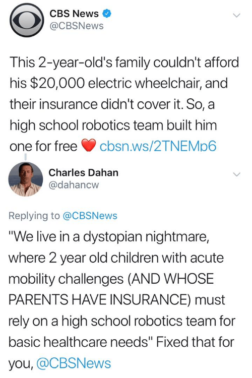 """2 Year Old: CBS News  @CBSNews  This 2-year-old's family couldn't afford  his $20,000 electric wheelchair, and  their insurance didn't cover it. So, a  high school robotics team built him  one for freecbsn.ws/2TNEMp6  Charles Dahan  @dahancw  Replying to @CBSNews  """"We live in a dystopian nightmare,  where 2 year old children with acute  mobility challenges (AND WHOSE  PARENTS HAVE INSURANCE) must  rely on a high school robotics team for  basic healthcare needs"""" Fixed that for  you, @CBSNews"""