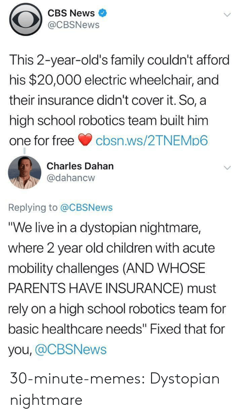 """2 Year Old: CBS News  @CBSNews  This 2-year-old's family couldn't afford  his $20,000 electric wheelchair, and  their insurance didn't cover it. So, a  high school robotics team built him  one for freecbsn.ws/2TNEMp6  Charles Dahan  @dahancw  Replying to @CBSNews  """"We live in a dystopian nightmare,  where 2 year old children with acute  mobility challenges (AND WHOSE  PARENTS HAVE INSURANCE) must  rely on a high school robotics team for  basic healthcare needs"""" Fixed that for  you, @CBSNews 30-minute-memes:  Dystopian nightmare"""