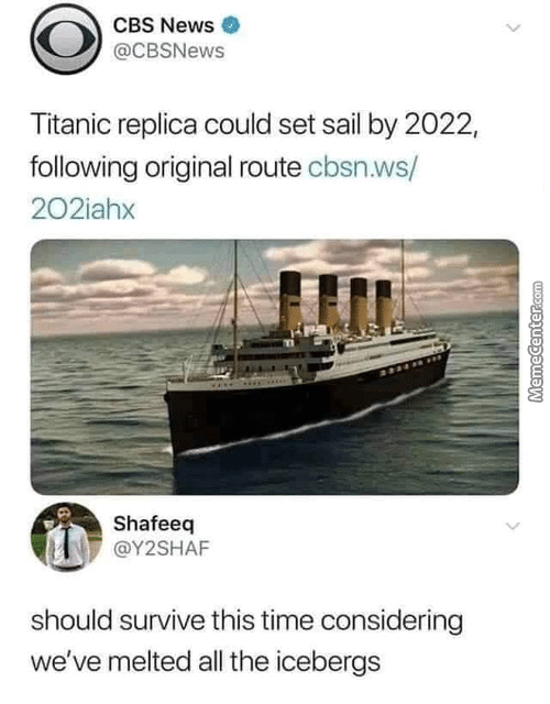 considering: CBS News  @CBSNews  Titanic replica could set sail by 2022,  following original route cbsn.ws/  202iahx  Shafeeq  @Y2SHAF  should survive this time considering  we've melted all the icebergs