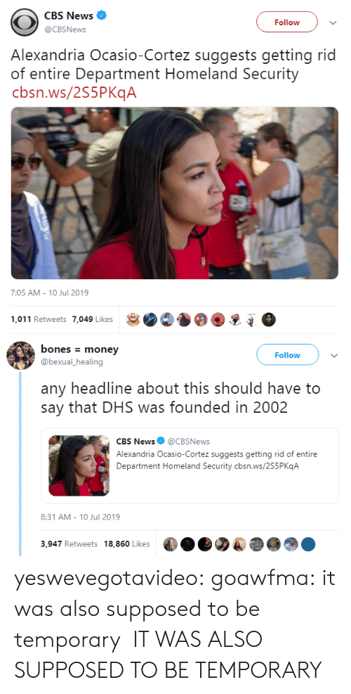 alexandria: CBS News  Follow  @CBSNews  Alexandria Ocasio-Cortez suggests getting rid  of entire Department Homeland Security  cbsn.ws/2S5PKqA  7:05 AM - 10 Jul 2019  1,011 Retweets 7,049 Likes   bones money  Follow  @bexual_healing  any headline about this should have to  say that DHS was founded in 2002  CBS News@CBSNews  Alexandria Ocasio-Cortez suggests getting rid of entire  Department Homeland Security cbsn.ws/2S5P KqA  8:31 AM 10 Jul 2019  3,947 Retweets 18,860 Likes yeswevegotavideo:  goawfma: it was also supposed to be temporary  IT WAS ALSO SUPPOSED TO BE TEMPORARY