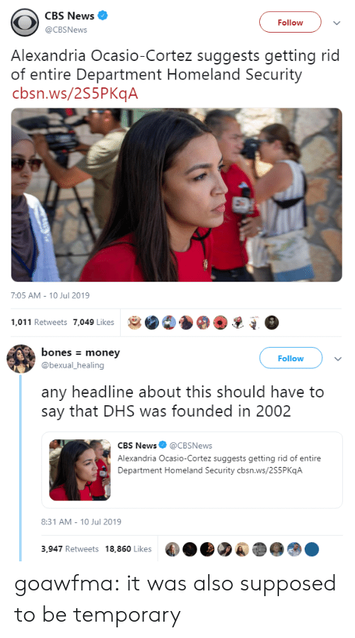 cortez: CBS News  Follow  @CBSNews  Alexandria Ocasio-Cortez suggests getting rid  of entire Department Homeland Security  cbsn.ws/2S5PKqA  7:05 AM - 10 Jul 2019  1,011 Retweets 7,049 Likes   bones money  Follow  @bexual_healing  any headline about this should have to  say that DHS was founded in 2002  CBS News@CBSNews  Alexandria Ocasio-Cortez suggests getting rid of entire  Department Homeland Security cbsn.ws/2S5P KqA  8:31 AM 10 Jul 2019  3,947 Retweets 18,860 Likes goawfma: it was also supposed to be temporary