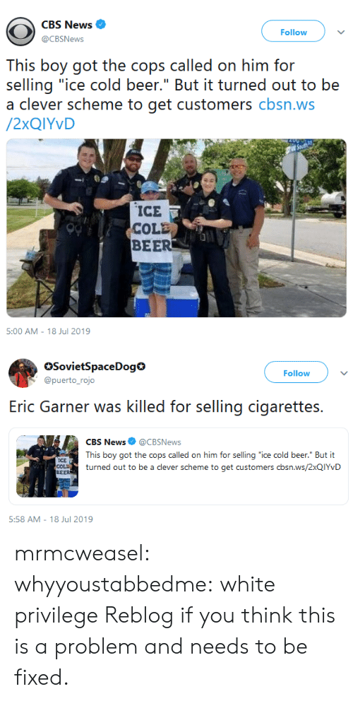 """scheme: CBS News  Follow  @CBSNews  This boy got the cops called on him for  selling """"ice cold beer."""" But it turned out to be  a clever scheme to get customers cbsn.ws  /2XQIYVD  ICE  COLE  BEER  5:00 AM - 18 Jul 2019   SovietSpaceDog  @puerto_rojo  Follow  selling cigarettes  Eric Garner was killed for  CBS News @CBSNews  This boy got the cops called on him for selling """"ice cold beer."""" But it  ICE  COLD  BEER  turned out to be a clever scheme to get customers cbsn.ws/2XQIYVD  5:58 AM 18 Jul 2019 mrmcweasel:  whyyoustabbedme: white privilege  Reblog if you think this is a problem and needs to be fixed."""