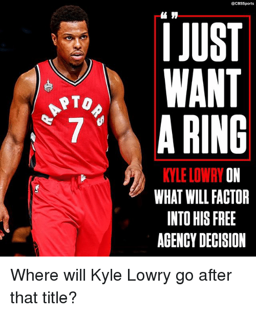 Kyle Lowry, Memes, and Sports: CBS Sports  JUST  WANT  RTO  7 A RING  KYLE LOWRY O  WHAT WILL FACTOR  INTO HIS FREE  AGENCY DECISION Where will Kyle Lowry go after that title?
