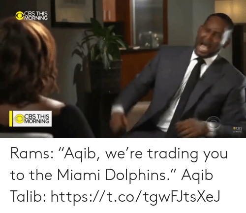 "Aqib Talib: CBS THIS  MORNING  CBS THIS  MORNING  CBS  MORNING Rams: ""Aqib, we're trading you to the Miami Dolphins.""   Aqib Talib: https://t.co/tgwFJtsXeJ"