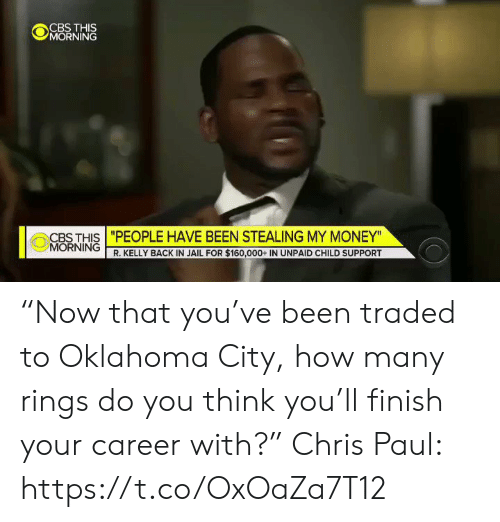 "R. Kelly: CBS THIS  MORNING  CBS THIS ""PEOPLE HAVE BEEN STEALING MY MONEY""  MORNING R. KELLY BACK IN JAIL FOR $160,000+ IN UNPAID CHILD SUPPORT ""Now that you've been traded to Oklahoma City, how many rings do you think you'll finish your career with?""  Chris Paul: https://t.co/OxOaZa7T12"