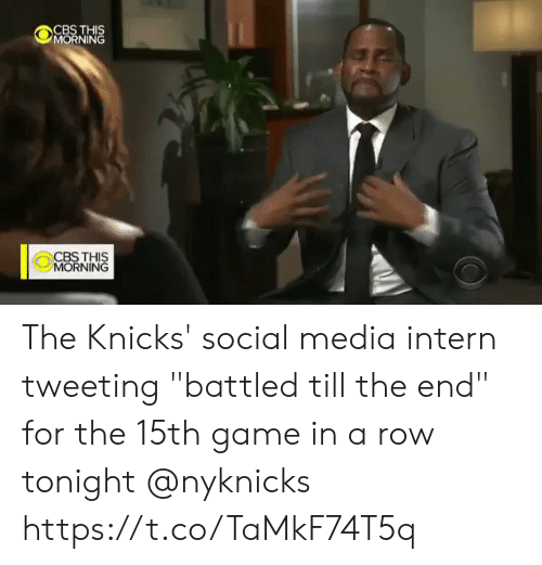 "New York Knicks: CBS THIS  MORNING  CBSTHIS  MORNING The Knicks' social media intern tweeting ""battled till the end"" for the 15th game in a row tonight @nyknicks  https://t.co/TaMkF74T5q"