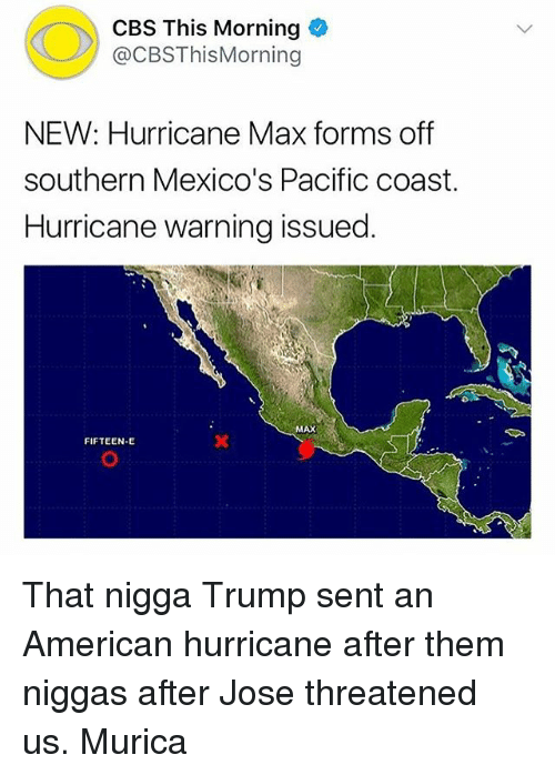 Senting: CBS This Morning  @CBSThisMorning  NEW: Hurricane Max forms off  southern Mexico's Pacific coast.  Hurricane warning issued  MAX  FIFTEEN-E That nigga Trump sent an American hurricane after them niggas after Jose threatened us. Murica