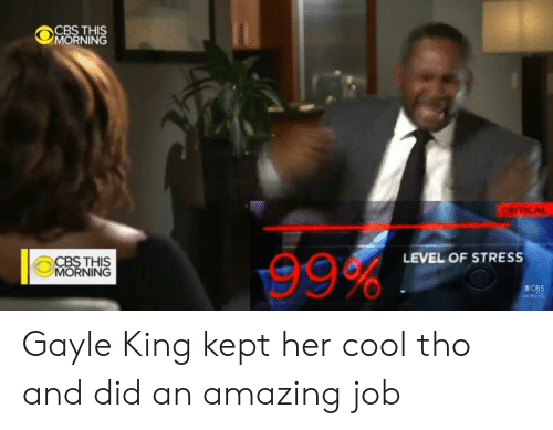 Gayle King: CBS THIS  MORNING  CRITICAL  LEVEL OF STRESS  CBS THIS  MORNING  MORNNG Gayle King kept her cool tho and did an amazing job