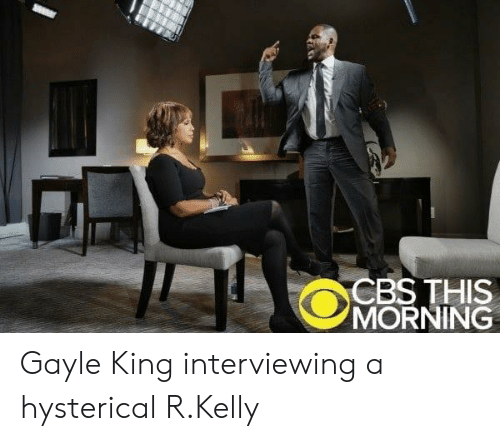 Gayle King: CBS THIS  MORNING Gayle King interviewing a hysterical R.Kelly
