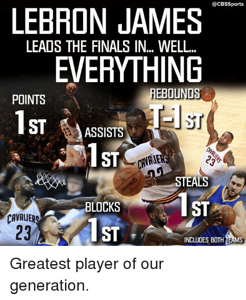 Cavaliers: @CBSSports  LEBRON JAMES  LEADS THE FINALS IN WELL.  EVERYTHING  REBOUNDS  POINTS  ST  ST  ASSISTS  ST  STEALS  BLOCKS  CAVALIERS  ST  INCLUDES BOTH TEAMS Greatest player of our generation.