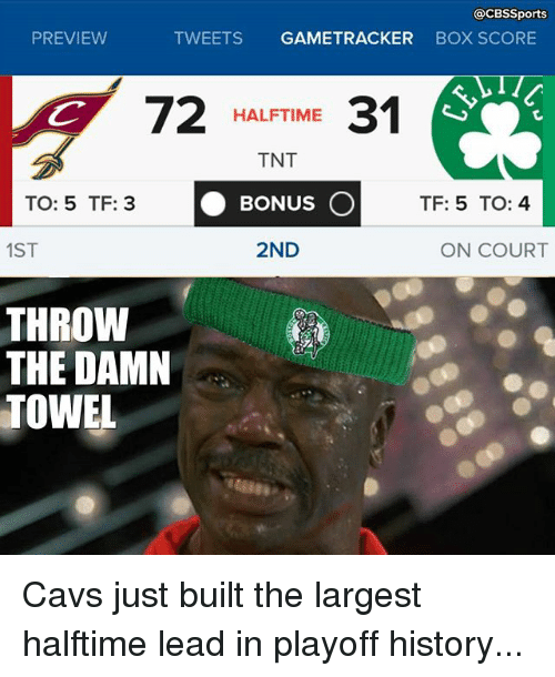 Cavs, Memes, and Cbssports: CBSSports  PREVIEW  TWEETS  GAME TRACKER  BOX SCORE  72  HALFTIME  31  TNT  BONUS O  TF: 5 TO: 4  TO: 5 TF: 3  1ST  2ND  ON COURT  THROW  THE DAMN  TOWEL Cavs just built the largest halftime lead in playoff history...