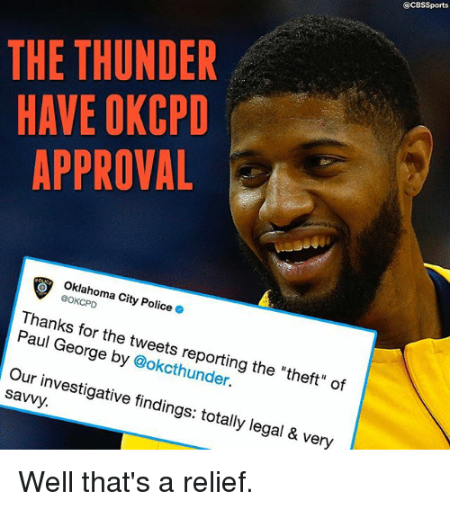 "Cbssports: @CBSSports  THE THUNDER  HAVE OKCPD  APPROVAL  Oklahoma City Police .  @OKCPD  Thanks for the tweets reporting the ""theft"" of  Paul George by @okcthunder.  Our investigative findings: totally legal & very  savvy. Well that's a relief."