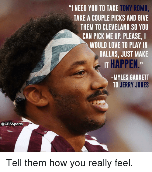 "Jerri: @CBSSports  TONY ROMO,  ""I NEED YOU TO TAKE  TAKE A COUPLE PICKS AND GIVE  THEM TO CLEVELAND SO YOU  CAN PICK ME UP PLEASE. I  WOULD LOVE TO PLAY IN  DALLAS, JUST MAKE  IT HAPPEN  -MYLES GARRETT  TO JERRY JONES Tell them how you really feel."