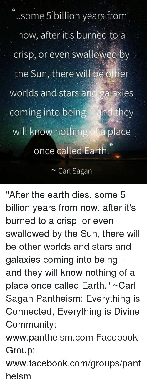 """Crispe: CC  some 5 billion years from  now, after it's burned to a  crisp, or even swallowed by  the Sun, there will be other  worlds and stars and galaxies  coming into being and they  will know nothing of a place  once called Earth  Carl Sagan """"After the earth dies, some 5 billion years from now, after it's burned to a crisp, or even swallowed by the Sun, there will be other worlds and stars and galaxies coming into being - and they will know nothing of a place once called Earth."""" ~Carl Sagan  Pantheism: Everything is Connected, Everything is Divine Community: www.pantheism.com Facebook Group: www.facebook.com/groups/pantheism"""