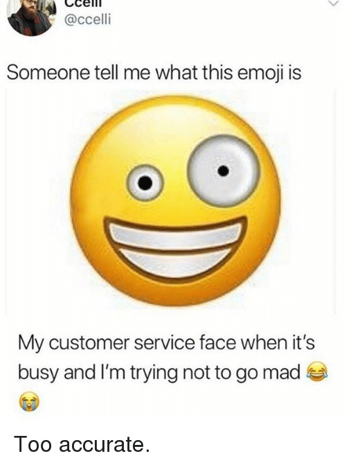 this emoji: @ccelli  Someone tell me what this emoji is  My customer service face when it's  busy and I'm trying not to go mad Too accurate.
