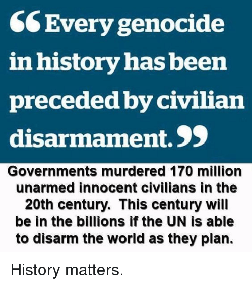 Memes, History, and World: CCEvery genocide  in history has been  preceded by civilian  disarmament. 9  Governments murdered 170 million  unarmed innocent civilians in the  20th century. This century will  be in the billions if the UN is able  to disarm the world as they plan. History matters.
