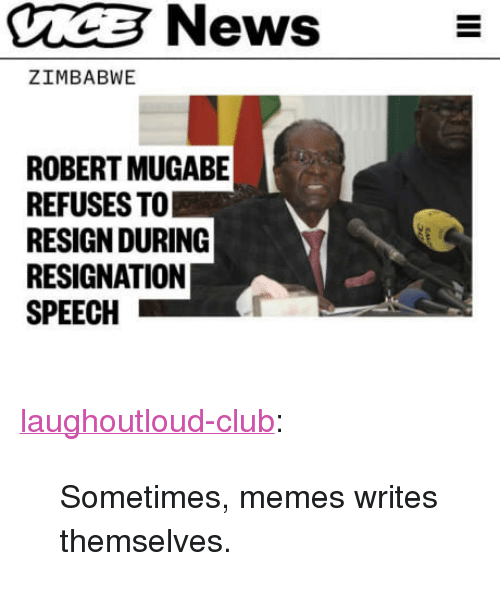"mugabe: CCNews-  ZIMBABWE  ROBERT MUGABE  REFUSES TO  RESIGN DURING  RESIGNATION  SPEECH <p><a href=""http://laughoutloud-club.tumblr.com/post/167839924775/sometimes-memes-writes-themselves"" class=""tumblr_blog"">laughoutloud-club</a>:</p>  <blockquote><p>Sometimes, memes writes themselves.</p></blockquote>"