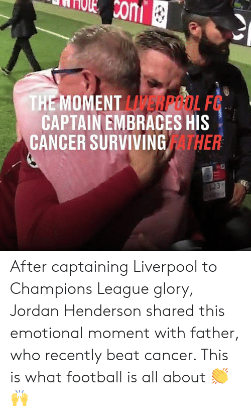 surviving: Ccom  THE MOMENT LERPOOL F  CAPTAIN EMBRACES HIS  CANCER SURVIVING ATHER  23 After captaining Liverpool to Champions League glory, Jordan Henderson shared this emotional moment with father, who recently beat cancer. This is what football is all about 👏🙌