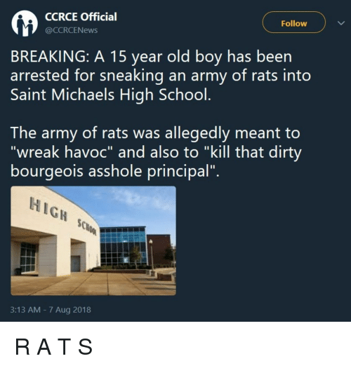 "Michaels: CCRCE Officia  @CCRCENews  Follow  BREAKING: A 15 year old boy has been  arrested for sneaking an army of rats into  Saint Michaels High School  The army of rats was allegedly meant to  ""wreak havoc"" and also to ""kill that dirty  bourgeois assnole principal.  HIGH  3:13 AM - 7 Aug 2018 R A T S"