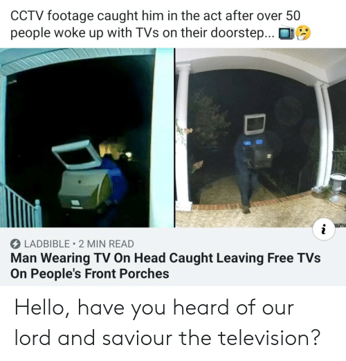 Television: CCTV footage caught him in the act after over 50  people woke up with TVs on their doorstep...  LADBIBLE 2 MIN READ  Man Wearing TV On Head Caught Leaving Free TVs  On People's Front Porches  Di Hello, have you heard of our lord and saviour the television?