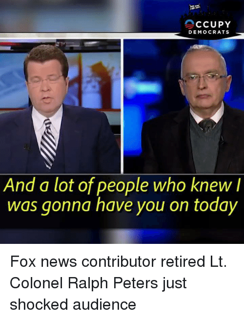 colonel: CCUPY  DEMOCRATS  And a lot of people who knew I  was gonna have you on today Fox news contributor retired Lt. Colonel Ralph Peters just shocked audience