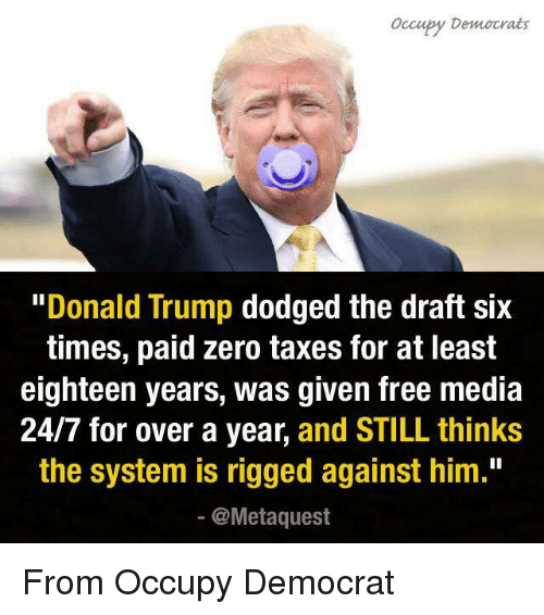 "Donald Trump, Memes, and Taxes: ccupy Democrats  Donald Trump  dodged the draft six  times, paid zero taxes for at least  eighteen years, was given free media  24/7 for over a year, and STILL thinks  the system is rigged against him.""  @Meta quest From Occupy Democrat"