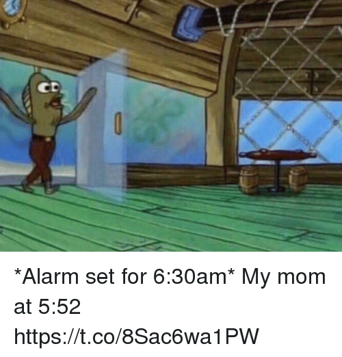Memes, Alarm, and Mom: CD *Alarm set for 6:30am*  My mom at 5:52 https://t.co/8Sac6wa1PW