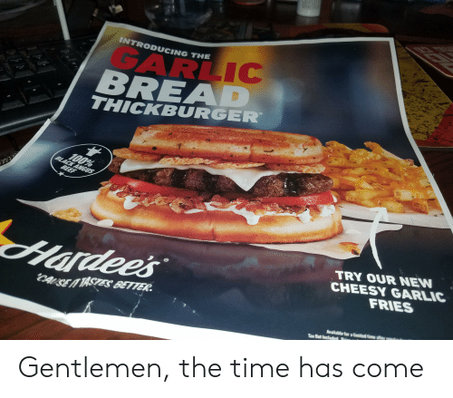 angus beef: CD  INTRODUCING THE  GARLIC  BREAD  Dewn  THICKBURGER  100%  BLACK ANGUS  BEEF  TRY OUR NEW  CHEESY GARLIC  FRIES  Hardee's  CAISE TASTES BETTER  Available for a limited time ate r  Tax Not included fr Gentlemen, the time has come