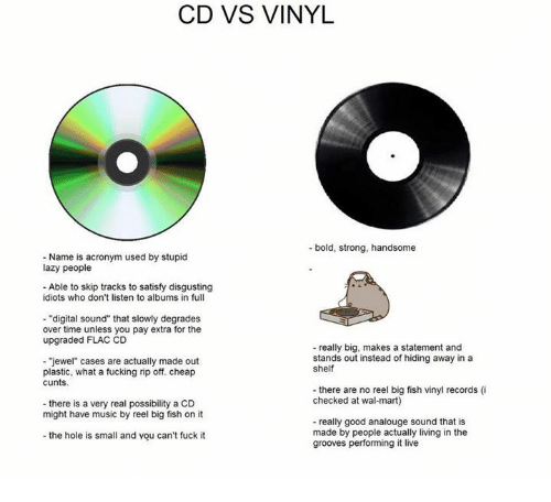 """Big Fish: CD VS VINYL  bold, strong, handsome  Name is acronym used by stupid  lazy people  Able to skip tracks to satisfy disgusting  idiots who don't listen to albums in full  """"digital sound"""" that slowly degrades  over time unless you pay extra for the  upgraded FLAC CD  really big, makes a statement and  stands out instead of hiding away in a  """"jewel"""" cases are actually made out  shelf  plastic, what a fucking rip off. cheap  cunts.  there are no reel big fish vinyl records (i  checked at wal-mart  there is a very real possibility a CD  might have music by reel big fish on it  really good analouge sound that is  made by people actually living in the  the hole is small and you can't fuck it  grooves performing it live"""