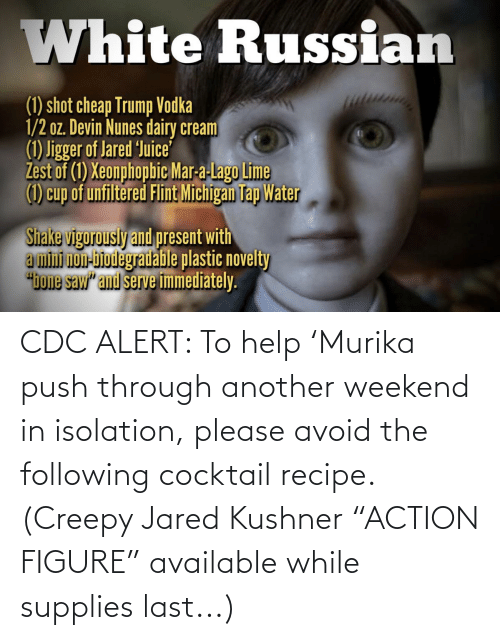 """The Following: CDC ALERT: To help 'Murika push through another weekend in isolation, please avoid the following cocktail recipe. (Creepy Jared Kushner """"ACTION FIGURE"""" available while supplies last...)"""
